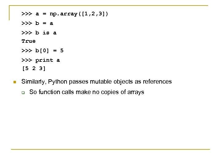 >>> a = np. array([1, 2, 3]) >>> b = a >>> b is