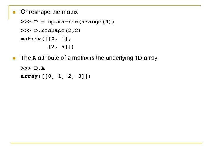 n Or reshape the matrix >>> D = np. matrix(arange(4)) >>> D. reshape(2, 2)