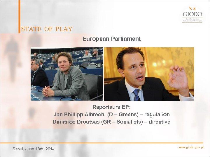 STATE OF PLAY European Parliament Raporteurs EP: Jan Phillipp Albrecht (D – Greens) –