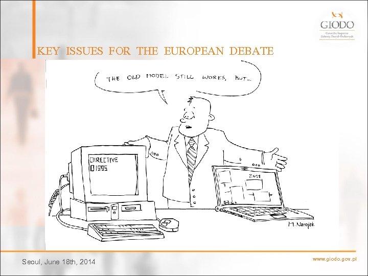 KEY ISSUES FOR THE EUROPEAN DEBATE Seoul, June 18 th, 2014 www. giodo. gov.