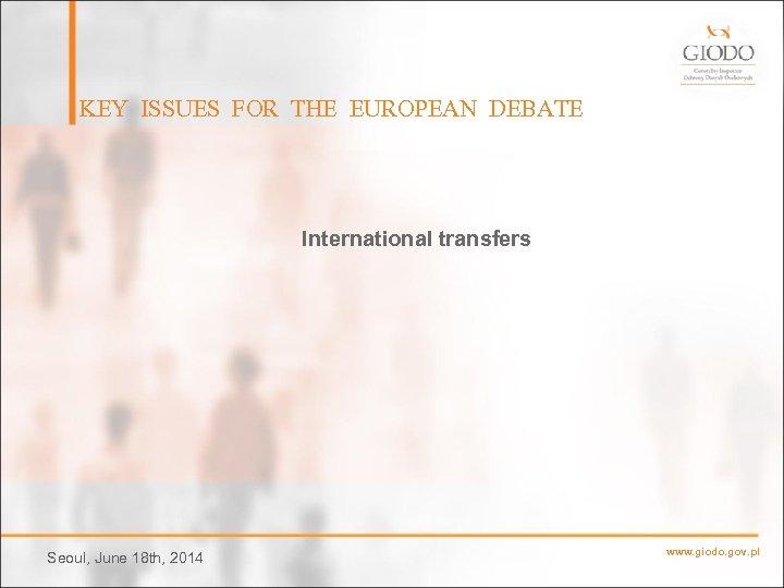 KEY ISSUES FOR THE EUROPEAN DEBATE International transfers Seoul, June 18 th, 2014 www.