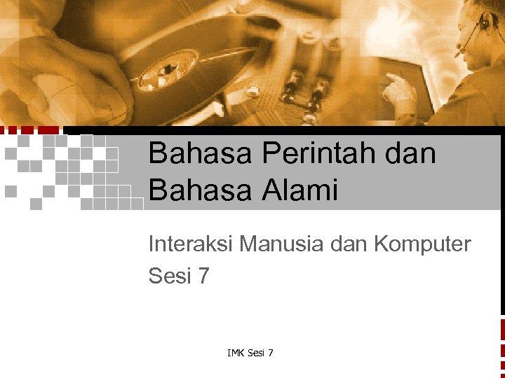 Bahasa Perintah dan Bahasa Alami Interaksi Manusia dan Komputer Sesi 7 IMK Sesi 7