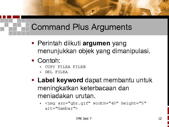 Command Plus Arguments § Perintah diikuti argumen yang menunjukkan objek yang dimanipulasi. § Contoh: