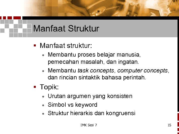 Manfaat Struktur § Manfaat struktur: Membantu proses belajar manusia, pemecahan masalah, dan ingatan. ·