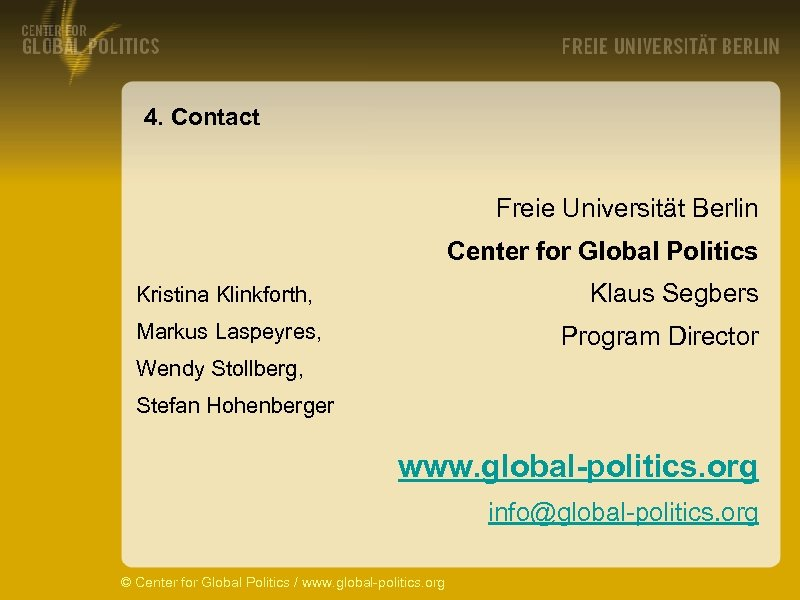 4. Contact Freie Universität Berlin Center for Global Politics Klaus Segbers Kristina Klinkforth, Markus