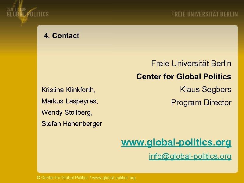 4. Contact Freie Universität Berlin Center for Global Politics Klaus Segbers Kristina Klinkforth, Markus