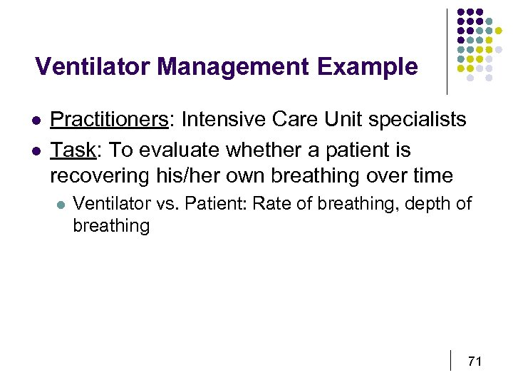 Ventilator Management Example l l Practitioners: Intensive Care Unit specialists Task: To evaluate whether