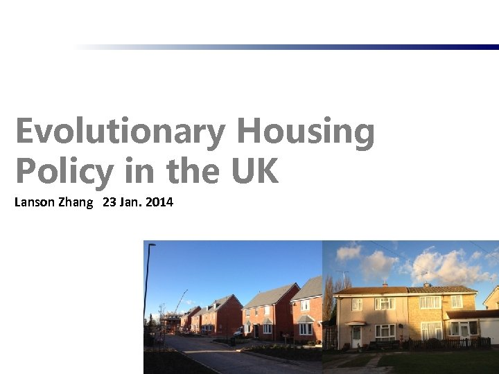 Evolutionary Housing Policy in the UK Lanson Zhang 23 Jan. 2014 1