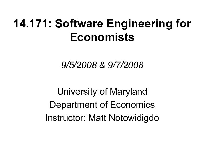 14. 171: Software Engineering for Economists 9/5/2008 & 9/7/2008 University of Maryland Department of
