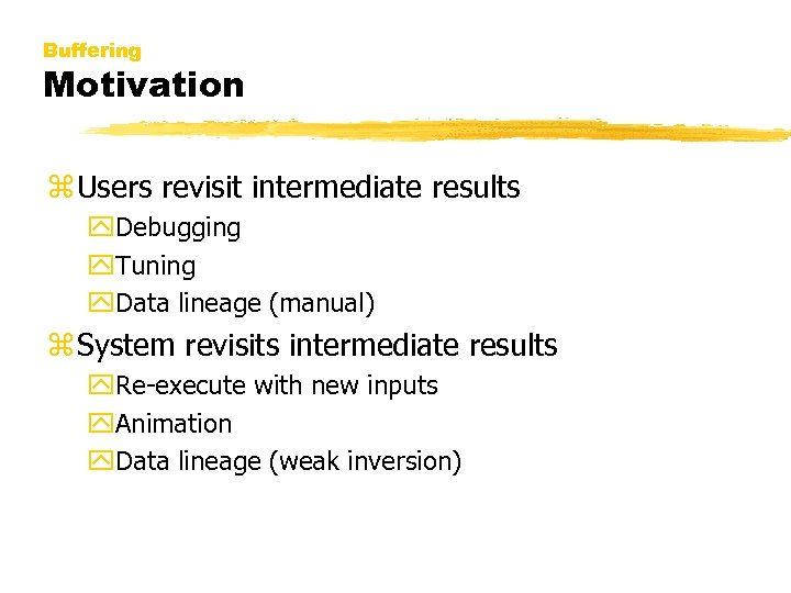 Buffering Motivation z Users revisit intermediate results y. Debugging y. Tuning y. Data lineage