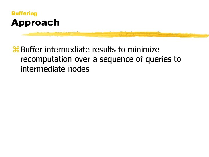 Buffering Approach z Buffer intermediate results to minimize recomputation over a sequence of queries