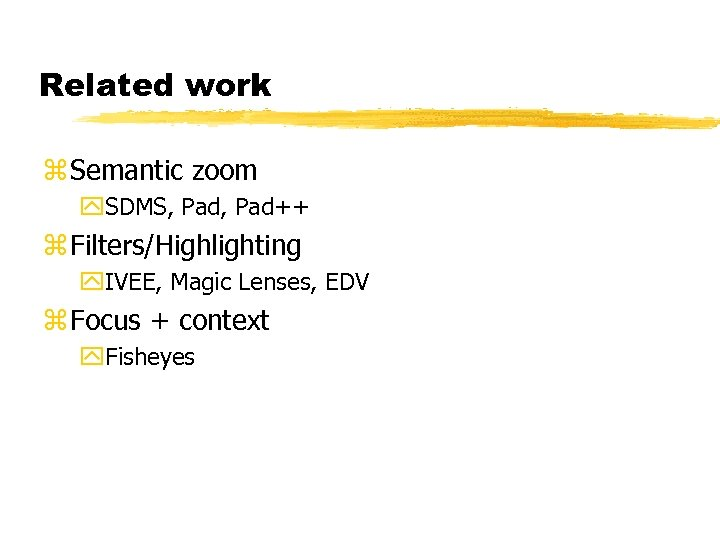 Related work z Semantic zoom y. SDMS, Pad++ z Filters/Highlighting y. IVEE, Magic Lenses,