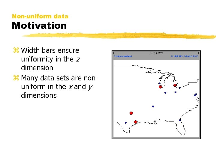 Non-uniform data Motivation z Width bars ensure uniformity in the z dimension z Many