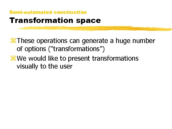 Semi-automated construction Transformation space z These operations can generate a huge number of options