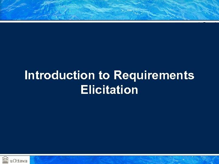 SEG 3101 (Fall 2010) Introduction to Requirements Elicitation Gregor v. Bochmann, University of Ottawa