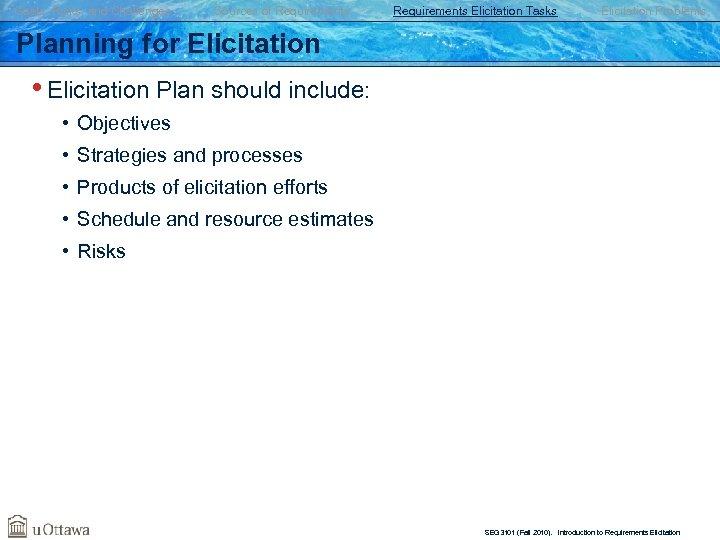 Goals, Risks, and Challenges Sources of Requirements Elicitation Tasks Elicitation Problems Planning for Elicitation