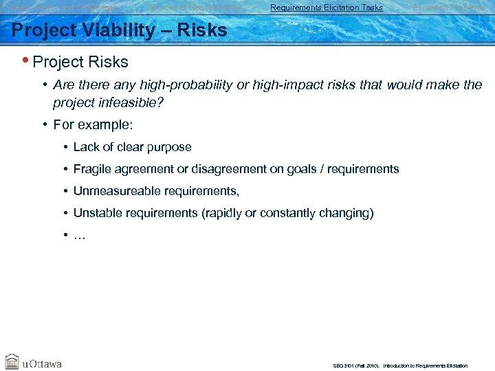 Goals, Risks, and Challenges Sources of Requirements Elicitation Tasks Elicitation Problems Project Viability –