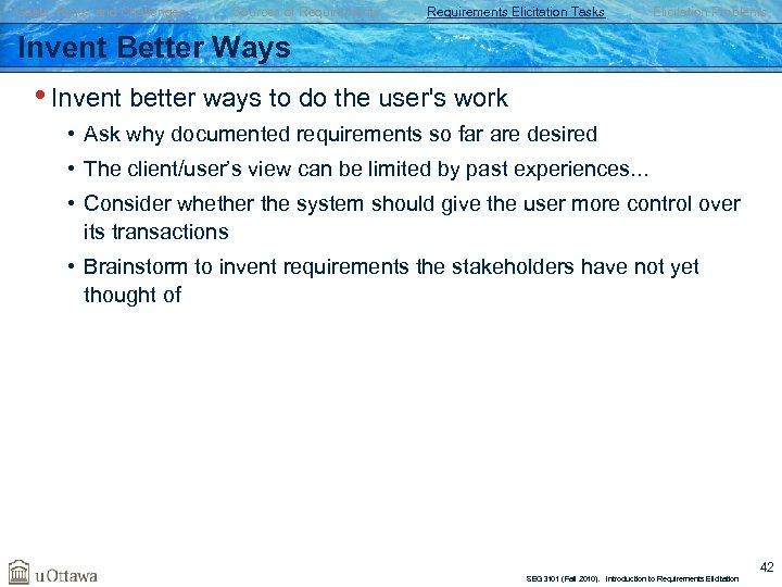 Goals, Risks, and Challenges Sources of Requirements Elicitation Tasks Elicitation Problems Invent Better Ways