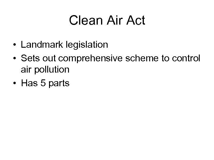 Clean Air Act • Landmark legislation • Sets out comprehensive scheme to control air