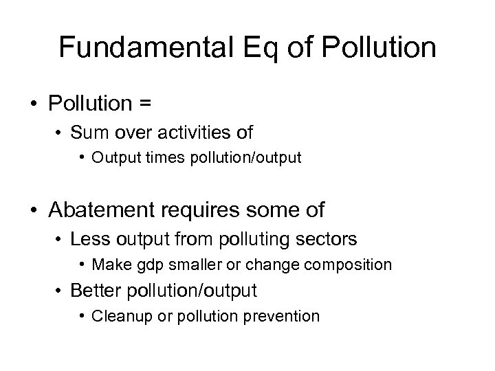 Fundamental Eq of Pollution • Pollution = • Sum over activities of • Output