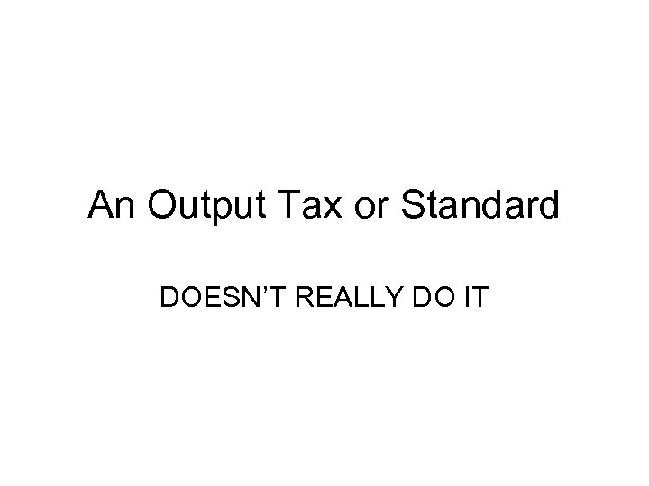 An Output Tax or Standard DOESN'T REALLY DO IT