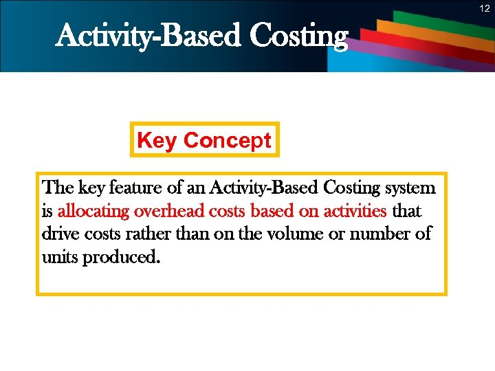 12 Activity-Based Costing Key Concept The key feature of an Activity-Based Costing system is