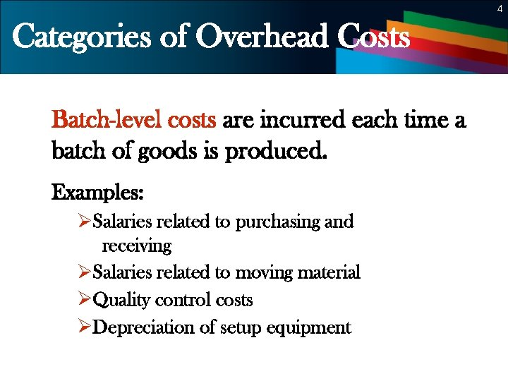 4 Categories of Overhead Costs Batch-level costs are incurred each time a batch of