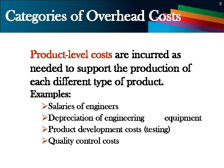 5 Categories of Overhead Costs Product-level costs are incurred as needed to support the