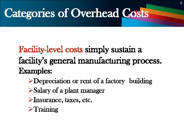 6 Categories of Overhead Costs Facility-level costs simply sustain a facility's general manufacturing process.
