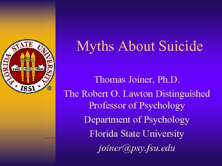 Myths About Suicide Thomas Joiner, Ph. D. The Robert O. Lawton Distinguished Professor of