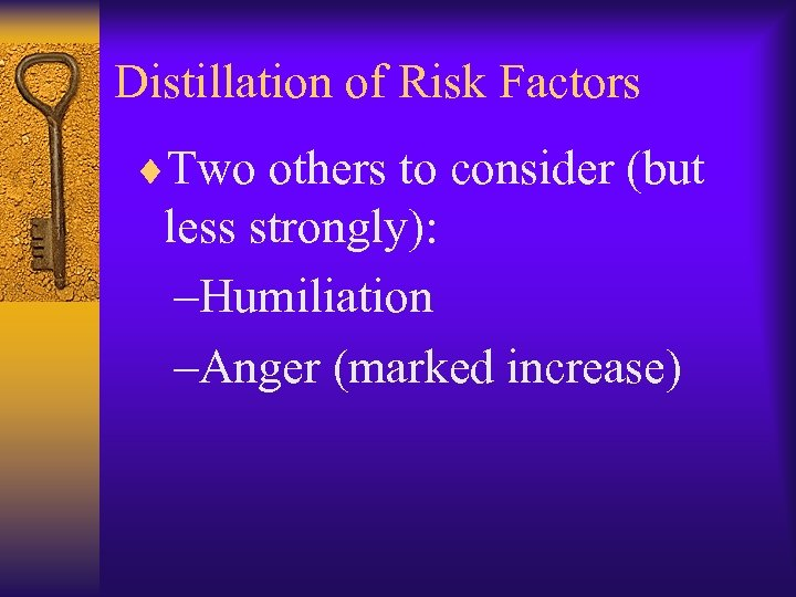 Distillation of Risk Factors ¨Two others to consider (but less strongly): –Humiliation –Anger (marked