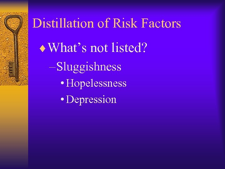 Distillation of Risk Factors ¨What's not listed? – Sluggishness • Hopelessness • Depression