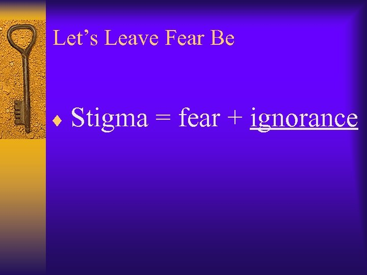 Let's Leave Fear Be ¨ Stigma = fear + ignorance