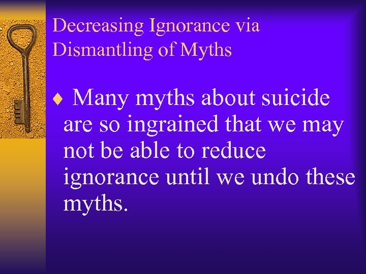 Decreasing Ignorance via Dismantling of Myths ¨ Many myths about suicide are so ingrained