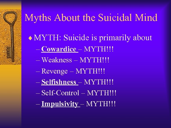 Myths About the Suicidal Mind ¨ MYTH: Suicide is primarily about – Cowardice –
