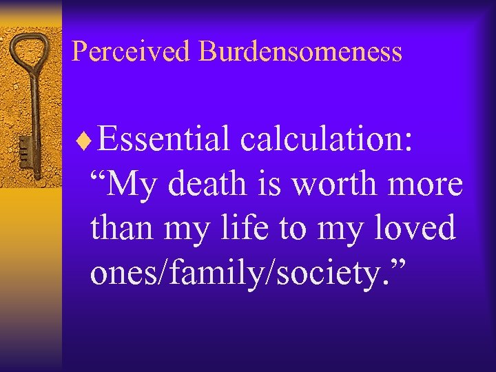 "Perceived Burdensomeness ¨Essential calculation: ""My death is worth more than my life to my"