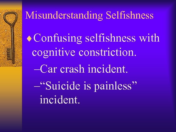 "Misunderstanding Selfishness ¨Confusing selfishness with cognitive constriction. –Car crash incident. –""Suicide is painless"" incident."