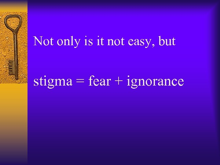 Not only is it not easy, but stigma = fear + ignorance