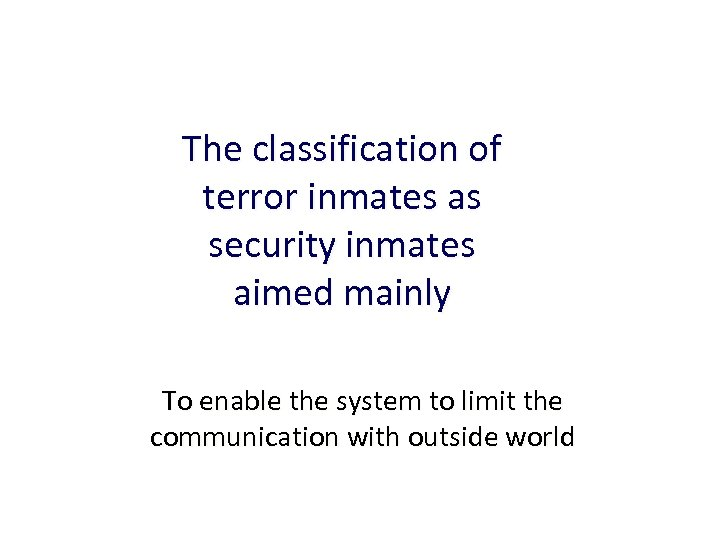 The classification of terror inmates as security inmates aimed mainly To enable the system