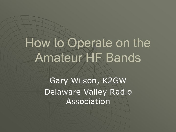How to Operate on the Amateur HF Bands Gary Wilson, K 2 GW Delaware