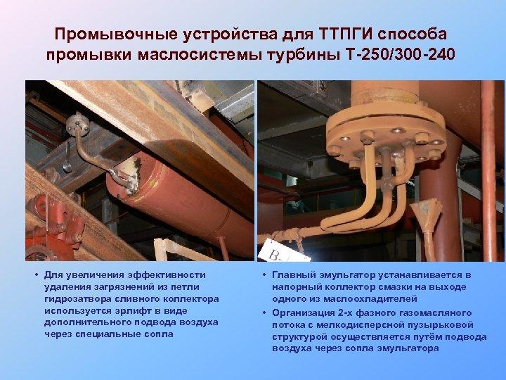 Промывочные устройства для ТТПГИ способа промывки маслосистемы турбины Т-250/300 -240 • Для увеличения эффективности