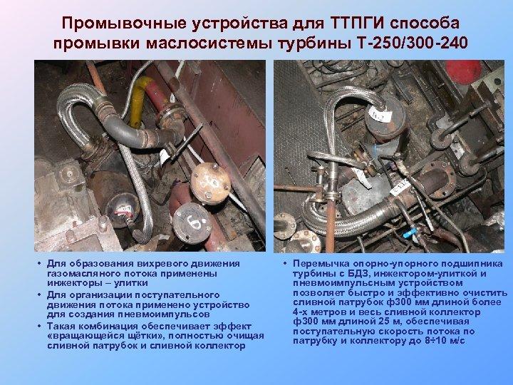 Промывочные устройства для ТТПГИ способа промывки маслосистемы турбины Т-250/300 -240 • Для образования вихревого