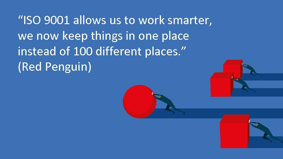 """ISO 9001 allows us to work smarter, we now keep things in one place"