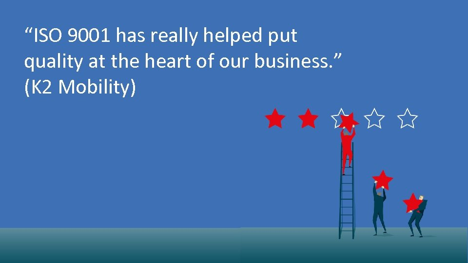 """""""ISO 9001 has really helped put quality at the heart of our business. """""""