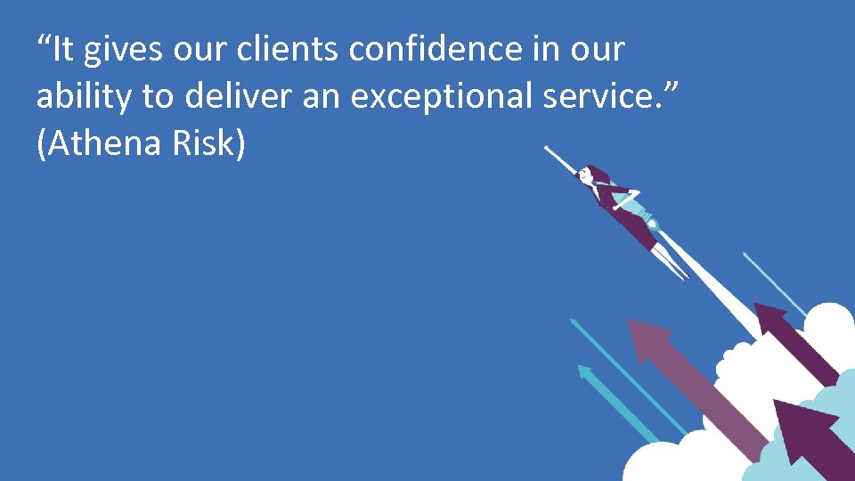 """It gives our clients confidence in our ability to deliver an exceptional service. """
