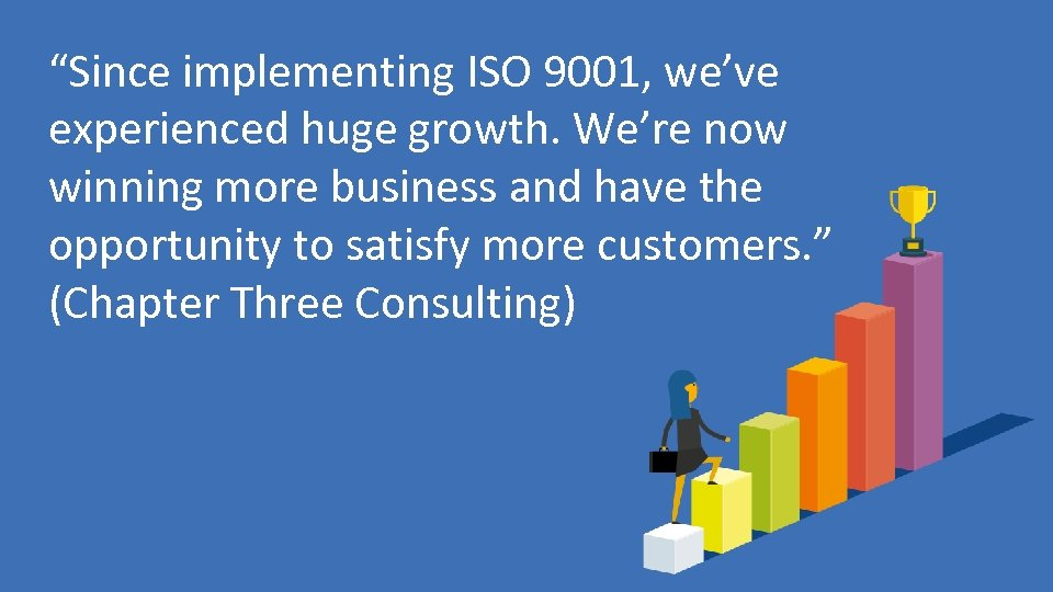 """Since implementing ISO 9001, we've experienced huge growth. We're now winning more business and"