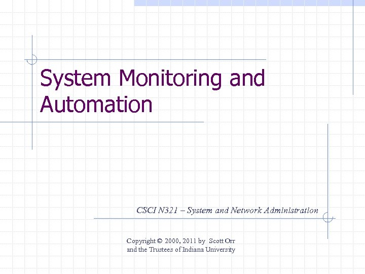 System Monitoring and Automation CSCI N 321 – System and Network Administration Copyright ©