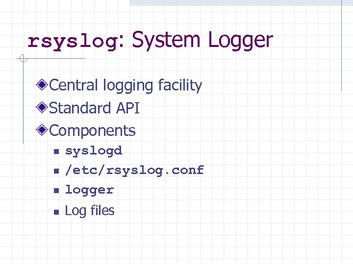 rsyslog: System Logger Central logging facility Standard API Components n syslogd /etc/rsyslog. conf logger