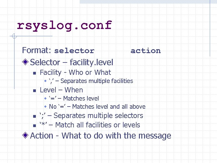 rsyslog. conf Format: selector Selector – facility. level n action Facility - Who or