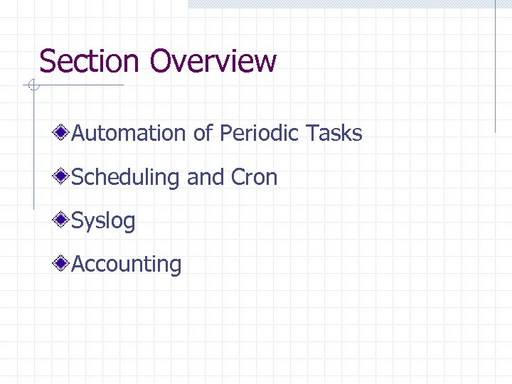 Section Overview Automation of Periodic Tasks Scheduling and Cron Syslog Accounting